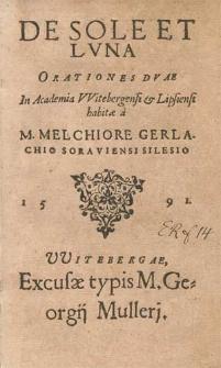 De Sole Et Lvna Orationes Dvae / In Academia Witebergensi & Lipsiensi habitæ a M. Melchiore Gerlachio Soraviensi Silesio.