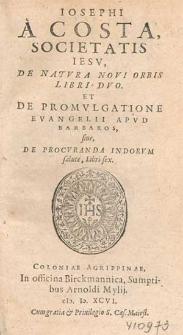 Iosephi A Costa [...] De Natvra Novi Orbis Libri Dvo : Et De Promvlgatione Evangelii Apvd Barbaros siue De Procvranda Indorvm salute, Libri sex.