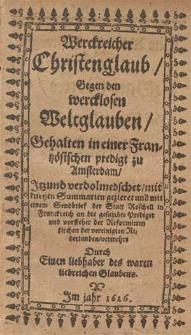 Werckreicher Christenglaub, Gegen den wercklosen Weltglauben / Gehalten in einer Frantzösichen predigt zu Amsterdam ; Jtzund verdolmedschet, mit kurtzen Summarien gezieret und mit einem Sendbrief der Statt Rochell in Franckreich an die gesambte Prediger vnd vorsteher der Reformirten kirchen der vereinigten Niderlanden, vermehrt Durch Einen liebhaber des waren liebreichen Glaubens [i.e. Loysius Paulinus der h. schrift D.].