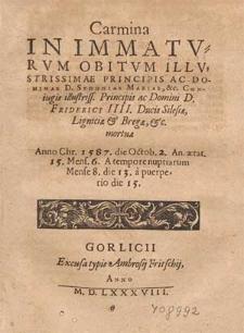 Carmina In Immatvrvm Obitvm Illvstrissimae Principis [...] Sydoniae Mariae, &c Coniugis [...] Friderici IIII. Ducis Silesiæ, Ligniciæ & Bregæ, &c. mortuæ Anno Chr. 1587. die Octob. 2. An. ætat. 15. Mens. 6. A tempore nuptiarum Mense 8. die 13. a puerperio die 15.