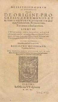 De festis Iudaeorum et ethnicorum, hoc est De origine, progressu, ceremoniis et ritibus festorum dierum Iudaeorum, Graecorum, Romanorum, Turcarum et Indianorum libri III [...] / Rodolpho Hospiniano [...] auctore.