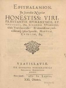 Epithalamion, Jn secundas Nuptias Honestiss. Viri Præstantis Hvmanitate Et Virtutibvs, Dn. Iohannis Wehneri ciuis Vratislauiensis [...] Et [...] Sponsæ, Marthae Croeliae &c..
