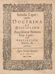 Scholæ Ligniciensis Doctrina Et Disciplina / Amplissimi Senatus Reip. Ligniciensis Auctoritate sancita & publicat.