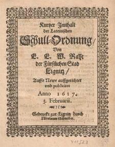 Kurtzer Jnnhalt der Lateinischen Schull-Ordnung / Von E. E. W. Raht der Fürstlichen Stad Lignitz, Auffs Newe auffgerichtet vnd publiciret Anno 1617. 3. Februarii.