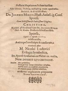 Festivis Nuptiarum Solennitatibus [...] Dn. Joannis Muccii, Illust. Aulæ Lig. Cons. Sponsi, Cum [...] Virgine Christina [...] Joannis Mylii, Phil. & Medic. Doctoris [...] filia, Sponsa, Lignicii 22 Septemb. A. 1615 celebrandis / Amico pectore scripta [...] M. Nicolai Ludovici [...].