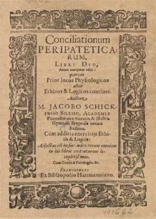 Conciliationum Peripateticarum, Libri Dvo, Antea nunquam editi, quorum Prior locos Physilogicos, alter Ethicos & Logicos continet / Auctore M. Jacobo Schickfusio [...] ; Cum additis exercitijs Ethicis & Logicis ; Adjectus est [...] index [...].