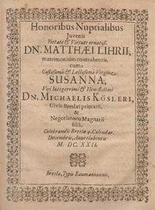 Honoribus Nuptialibus Juvenis Pietate & Virtute ornatiß. Dn. Matthæi Lihrii, matrimonium contrahentis cum [...] Virgine Susanna [...] Michaelis Kösleri, Civis Breslæi primarii, & Negotiatoris Magnarii filia, Celebrandis Breslæ 4. Calendar. Decembris, Anni elabentis M. DC. XXII. / [Johannes Mendius Bresl. P. E. G.].