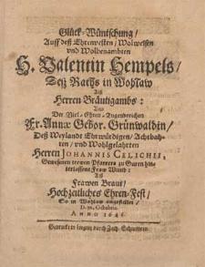 Glück-Wüntschung, Auff deß [...] H. Valentin Hempels Desz Raths in Wohlaw [...] Vnd Der [...] Fr. Annæ Gebor. Grünwaldin, Deß Weylandt [...] Herren Johannis Celichii, Gewesenen trewen Pfarrer zu Guren hinterlassene Fraw Wittib [...] Hochzeitliches Ehren-Fest, So in Wohlaw angestellet, D. 30. Octobris. Anno 1646.
