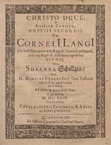 Christo Duce, & Auspice Christo, Nuptiis Secundis Dn. Corneli[i] Langi[i] Civis & Mercatoris in Repub. Gurana primarii, Judiciiq[ue] Regii ib. Adsessoris [...] Cum Susanna Scholtzin, Dn. M. Martini Etneri Ecc. Gur. Pastoris [...] relicta vidua [...] Ad diem 18. Junij [...] A. [...] M. DC. XXIV. Guræ celebr. / Consangvinei, Fautores & Amici ex animo gratulantur.