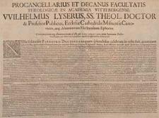 Procancellarius Et Decanus Facultatis Theologicæ In Academia Wittebergensi, Wilhelmus Lyserus, SS. Theol. Doctor & Professor Publicus [...] Gratiam pacem atq[ue] illuminationem ab illo, qui [...] unus Supremus Doctor Christus Jesus, cum debita honoris præfatione singulis hæc adspicientibus, devote precor : [Inc.:] Nulla solennior Panegyris Doctorea [...] [Dat.:] P. P. Domin. XIX. Post Trinit. Anno 1645.