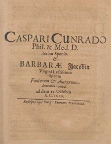 Caspari Cunrado Phil. & Med. D. iterum Sponso & Barbaræ Jacobin Virgini Lectissimæ Sponsæ Fautorum & Amicorum decermina votiva ad diem 13. Octobris A. C. 1626.