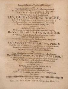 Summis in Facultate Theologica Honoribus quos [...] In [...] Wittebergensi Academia, Sub [...] Rectoratu [...] Christophori Wacke [...] Sub [...] Decanatu [...] Wilhelmi Lyseri [...] Promotor [...] Paulus Röberus [...] In [...] Christophorum Schlegelium, SS. Theologiæ hactenus-Licentiatum [...] XIV Octobrib. [!] [...] Ann. [...] 1645. solemnibus ritibus contulit; pie candideq[ue] gratulantia ac bene precantia Fautorum Amicorumque in Silesia degentium Carmina.