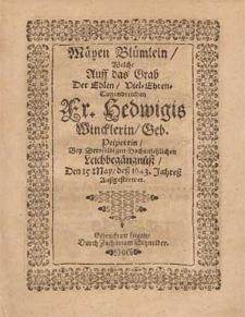 Mäyen Blümlein, Welche Auff das Grab Der [...] Fr. Hedwigis Wincklerin, Geb. Peipertin, Bey Deroselbigen [...] Leichbegängnüß, Den 15 May, deß 1643. Jahreß Außgestrewet / Auff begehren aber Vnd zu Trost, Dem [....] Herren Niclasz Winckler, Fürstl. Lign. Cammer-Rath [...] Jn Druck gegeben worden Von Chrysostomo Schultzen [...]