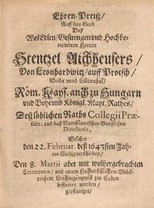 Ehren-Preisz, Auff das Grab Deß [...] Herren Stentzel Aichheusers, Von Leonhardwitz [...] Röm. Kays. auch zu Hungarn vnd Boheimb Königl. Mayt. Rathes, Desz löblichen Raths Collegii Præsidis [...] Welcher den 22. Februar. deß 1643sten Jahres Seelig verschieden, Den 8. Martii aber mit [...] einem Hochansehlichem [...] Leichbegängnüß zur Erden bestattet worden, gepflantzet, Vnd [...] Jn offenen Druck gegeben / Durch Chrysostomus Schultzen [...]