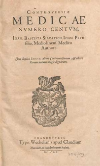 Controversiæ Medicæ Nvmero Centvm / Ioan. Baptista Silvatico, Ioan. Petri filio, Mediolanens. Medico Authore ; Cum duplici Indice altero Controuersiarum, & altero Rerum notatu magis dignarum.