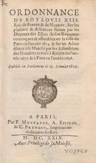 Ordonnance du Roy Louis XIII roy de France [...] sur les plaintes et doleances faittes par les deputez des estats de son royaume convoquez et assemblez en la ville de Paris en l'année 1614 et sur les aduis donez a Sa Majesté par les assemblees des notables tenues a Rouen en l'année 1617 et a Paris en l'année 1626. Publiée en Parlament le 15. ianuier 1629.