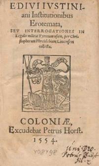 E Divi Ivstiniani Institutionibus Erotemata Sev Interrogationes In Legalis militiæ Tyronum usum / per Christophorum Phreislebium Lincensem collecta.