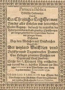 Panacea biblica. Biblische Heilwurtzel : Das ist ein christlicher Leich Sermon [...] gehalten bey dem [...] Begraebnuess der [...] Frawen Eva Gefugin gebornen Stoschin von Sigrott auff Gross Jaenckwitz, welche den 8. Februari selig verschieden [...] anno Christi 1630. / Von Georgio Fabricio [...].