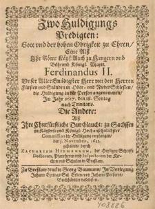 Zwo Huldigungs Predigten, Gott vnd der hohen Obrigkeit zu Ehren : Eine Alß Ihr Röm. Käys. [...] Maytt. Ferdinandus II. [...] von den Herren Fürsten vnd Ständen in Ober- vnd NiederSchlesien die Huldigung in der Person angenommen Im Jahr 1617. den 18. Sontag nach Trinitatis ; Die Andere Alß Ihre Churfürstliche Durchlaucht. zu Sachssen in Käyserl. [...] Commission die Huldigung empfangen den 3. Novembris, 1621 / gehalten durch Zachariam Hermannum [...].
