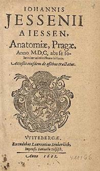 Iohannis Jessenii A Iessen Anatomiæ, Pragæ, Anno M.D.C. abs se solenniter administratae historia : Acceßit eiusdem de oßibus tractatus.