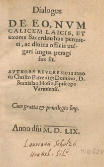 Dialogus De Eo, Nvm Calicem Laicis, Et uxores Sacerdotibus permitti, ac diuina officia uulgari lingua peragi fas sit / Avthore [...] Stanislao Hosio, Episcopo Varmiensi.