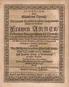 Symbolum Oder Glaubens Spruch, Der weiland Durchläuchtigsten [...] Frawen Annen, Gebornen Marggräffinn, vn[d] Vermähleten Churfürstin[n] zu Brandenburgk [...] Hochseligster gedechtniß Bey Abführung deroselben Churfürstl. Leiche, Den 24. Jun:/ 4. Julii, dieses 1625. Jahres [...] Jn der Thumbkirchen zu Cölln an der Spree / Erkleret vnd geprediget Durch Johannem Bergium [...].