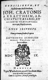 Consiliorvm, Et Epistolarum Medicinalium, Ioh. Cratonis A Kraftheim, Archiatri Cæsarei [...] Liber [...]. Lib. 2 / Nunc primum studio & opera Lavrentii Scholzii Medici Vratisl. In lucem editus.