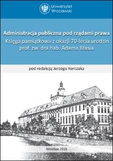 Administracja publiczna pod rządami prawa. Księga pamiątkowa z okazji 70-lecia urodzin prof. zw. dra hab. Adama Błasia