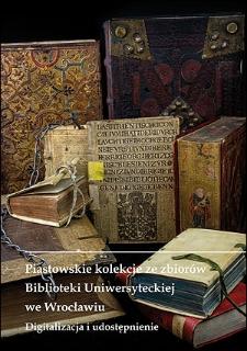Piastowskie kolekcje ze zbiorów Biblioteki Uniwersyteckiej we Wrocławiu. Digitalizacja i udostępnianie. Praca zbiorowa pod redakcją