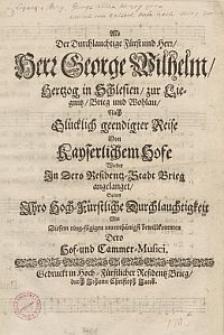 Als der [...] Fürst [...] George Wilhelm, Hertzog in Schlesien, zur Liegnitz, Brieg und Wohlau, nach [...] geendigter Reise [...] wieder in [...] Brieg angelaget, solten Ihro [...] Durchlauchtigkeit mit diesem Ring-Fügigen [...] bewillkommen Dero Hof-und Cammer-Musici