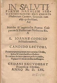In Salvtifervm Natalem Servatoris Nostri Iesu Christi Phalæcium Carmen, scriptum cum alijs quibusdam Ad ... Casparum & Fridericum Nosticios &c. / A L. Ioanne Codicio Schlucknauiensi ...