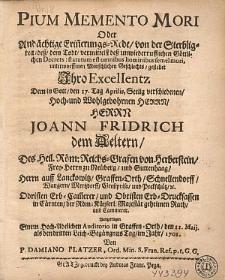 Pium Memento Mori Oder Andächtige Erin[n]erungs-Rede, von der Sterbligkeit [...] gestellet Jhro Excellentz Dem [...] den 17. Tag Aprilis, Seelig verschiedenen [...] Herrn Joann Fridrich dem Aeltern, Des Heil. Röm. Reichs-Grafen von Herberstein [...] / Vorgetragen [...] in Graffen-Orth, den 11. Maij. als den dritten Leich-BegängnusTag, im Jahr 1701. Von P. Damiano Platzer, Ord. Min. S. Fran. Ref. p. t. G. G.