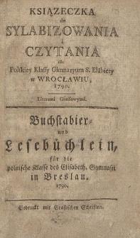 Ksiązeczka do Sylabizowania i Czytania dla Polskiey Klassy Gimnazyum S. Elżbiety w Wrocławiu, 1790 = Buchstabier- und Lesebüchlein, für die polnische Klasse des Elisabeth. Gymnasii in Breslau. 1790.