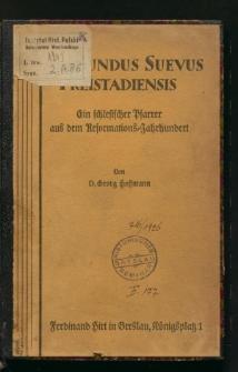 Sigismundus Suevus Freistadiensis. Ein schlesischer Pfarrer aus dem Reformations-Jahrhundert