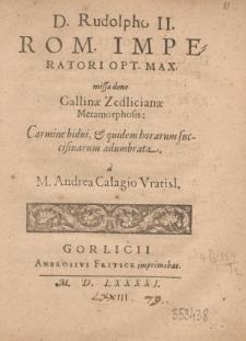 D. Rudolpho II.Rom. Imperatori Opt. Max. missae dono Gallinae Zedlicianae Metamorphosis: Carmine bidui, et quidem horarum succisiuarum adumbrata à M. Andrea Calagio Vratisl.