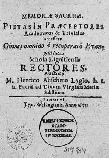 Memoriae sacrum. Pietas In Praeceptores Academicos et Triviales: accessere Omnes [...] Scholae Lignitiensis rectores / Auctore M. Henrico Alischero [...].