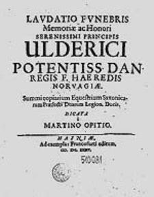 Laudatio funebris Memoriae ac Honori [...] principis Ulderici [...] Dan. regis f. [...] / dicata a Martino Opitio.
