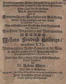 Fromer und gerechter Seelen, Hin zu Gott in seine Hand. Fahren aus der Leiber Höhlen, Da für sie der beste Stand [...] : Das ist Immerwährende Herzligkeit und Glückseeligkeit der Recht-gläubigen [...] Bey ansehnlicher und Christlicher Leich-Begängüß Deß weiland [...] Herren Johann Friedrich Hellwigs [...] / fürgestellet von M. Johann Hojern [...].