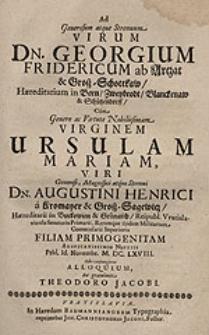 Ad Generosum atque Strenuum Virum Dn. Georgium Fridericum ab Artzat & Groß-Schottkaw [...] Cum [...] Virginem Ursulam Mariam [...] Augustini Henrici a Kromayer & Groß-Sagewitz [...] filiam [...] auspicatissimis nuptiis Prid. Id. Novembr. M.DC.LXVIII. Sibi conjugeret alloquium / Ita gratulante Theodoro Jacobi.