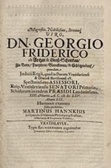 Magnifico, Nobilissimo, Strenuoq. Viro Dn. Georgio Friderico ab Artzat [...] Humanis exemto / Justa persolvit Martinus Hannkius [...].
