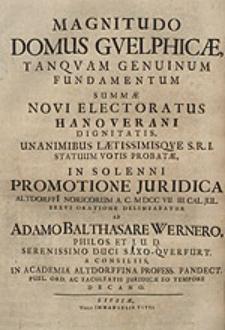 Magnitudo domus Guelphicae, tanquam genuinum fundamentum summae novi electoratus Hanoverani dignitatis, unanimibus laetissimisque S.R.I. statuum votis probatae in solenni promotione juridica [...] A.C. MDCCVII. III. Jul. [...] delineabatur / ab Adamo Balthasare Wernero [...].