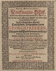 Navis Mercatoris = Kauffmanns-Schiff [...] : Zu Hochzeitlichen Ehren Dem [...] Herrn Georgio Redern [...] Und [...] Reginae Hartranftin [...] dediciret / a Wolgango Silbero [...].