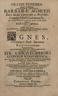 Oratio funebris Honori & Memoriae [...] Barbarae Agnetis, Ducis Silesiae Lignicensis ac Bregensis, Conjugis Schaff-Gotschianae [...] ad [...] ejus maritum / Auctore Martino Opitio [...] ; Postea vero quam [...] Agnes [...] Rackenitziorum Prosapia Oriunda [...] Christophori Leopoldi Schaffgotsch [...] conjunx [...] excessit [...] edita officio [...] Christiani Exneri, Frideberg. [...].
