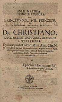 Solis natura principis figura sive princeps sol, sol princeps : In [...] principe ac domino, dn. Christiano, duce Silesiae Lignicensi [...] Qui heu! pridie Calend. Mart. Anno Chr. N. MDCLXXII. [...] denatus [...] Panegyrico Schemate adumbratus / abs Ephraim Heermanno [...].