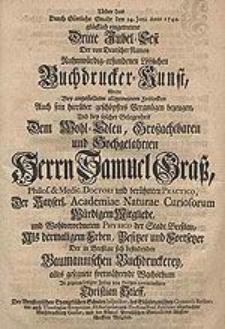 Ueber das Durch Göttliche Gnade den 24. Junii Anno 1740. glücklich eingetretene Dritte Jubel-Fest Der von Deutscher Nation Ruhmwürdig-erfundenen Löblichen Buchdrucker-Kunst, Wolte [...] sein [...] Vergnügen bezeugen Und bey solcher Gelegenheit Dem [...] Herrn Samuel Graß [...] Als dermaligem Erben, Besitzer [...] Der in Breßlau sich befindeneden Baumannischen Buchdruckerey alles gesegnete [...] Wachsthum [...] anerwünschen Christian Stieff [...].