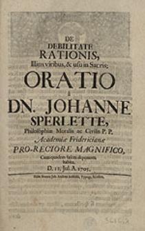 De debilitate rationis, Illius viribus & usu in Sacris oratio / a Dn. Johanne Sperlette [...] Academiae Fridericianae Pro-Rectore [...], Cum ejusdem fasces deponeret, habita [...].