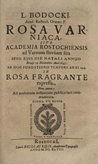 L. Bodocki[i] [...] Rosa Varniaca sive Academia Rostochiensis ad Varnum fluvium sita, ipso ejus die natali annuo Nempe 12. Novembris Anno 1647. ab ipso fundationis tempore anni 1419. in rosa fragrante expressa [...].