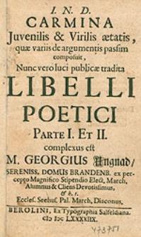 Carmina Juvenilis & [et] Virilis aetatis, quae variis de argumentis passim composuit, Nunc vero luci publicae tradita Libelli Poetici Parte I. Et II. Complexus est M. Georgius Ungnad [...].