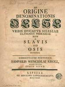De Origine Denominationis Oelse Urbis Ducatus Silesiae Olsnensis Primariae Non A Slavis Sed Osis Petenda [...].