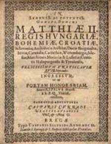 In Sereniss. ac Potentiss. Domini, Domini Matthiae II. regis Hungariae, Bohemiae, Croatiae[... ] felicissimum Vratislaviae XVII Septembr. ingressum; ut et portam honorariam [...].